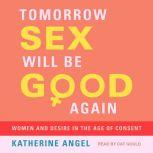 Tomorrow Sex Will Be Good Again Women and Desire in the Age of Consent, Katherine Angel