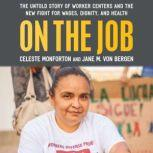 On the Job The Untold Story of America's Worker Centers and the New Fight for Wages, Dignity, and Health, Jane M. Von Bergen