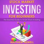 Stock Market Investing for Beginners The Essential Guide to Smart Stock Investing, Matthew Newell