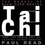 The Manual Of Bean Curd Boxing Tai Chi and the Noble Art of Leaving Things Undone, Paul Read