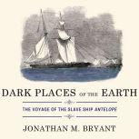 Dark Places of the Earth The Voyage of the Slave Ship Antelope, Jonathan M. Bryant