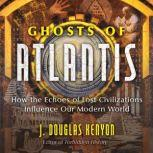 Ghosts of Atlantis How the Echoes of Lost Civilizations Influence Our Modern World, J. Douglas Kenyon