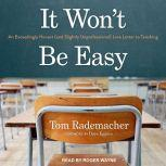 It Won't Be Easy An Exceedingly Honest (and Slightly Unprofessional) Love Letter to Teaching, Tom Rademacher