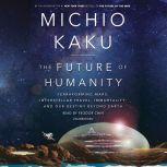 The Future of Humanity Terraforming Mars, Interstellar Travel, Immortality, and Our Destiny Beyond Earth, Michio Kaku