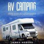 RV Camping A Beginners and Advanced Practical Guide to Enjoy RV Lifestyle, Boondocking Adventures, Holiday Travel or Full Time Retirement Living, Including Cooking and Repair Tips Across USA, James Heberd