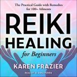 Reiki Healing for Beginners The Practical Guide with Remedies for 100+ Ailments, Karen Frazier