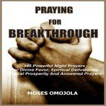Praying For Breakthrough: 345 Powerful Night Prayers For Divine Favor, Spiritual Deliverance, Biblical Prosperity and Answered Prayers, Moses Omojola