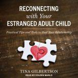 Reconnecting with Your Estranged Adult Child Practical Tips and Tools to Heal Your Relationship, Tina Gilbertson