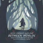 Between Worlds Folktales of Britain & Ireland, Kevin Crossley-Holland