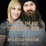 The Good, the Bad, and the Grace of God What Honesty and Pain Taught Us About Faith, Family, and Forgiveness, Jep and Jessica Robertson