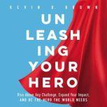 Unleashing Your Hero Rise Above Any Challenge, Expand Your Impact, and Be the Hero the World Needs, Kevin D. Brown