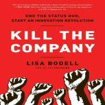 Kill The Company End the Status Quo, Start an Innovation Revolution, Lisa Bodell
