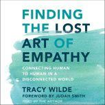 Finding the Lost Art of Empathy Connecting Human to Human in a Disconnected World, Tracy Wilde