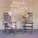 Amish Front Porch Stories 18 Short Tales of Simple Faith and Wisdom, Wanda E Brunstetter