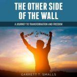 The Other Side of the Wall A Journey to Transformation and Freedom, Garrett T. Smalls