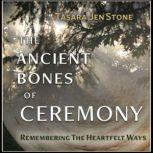 The Ancient Bones of Ceremony Remembering the Heartfelt Ways, Jennifer Stone