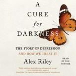 A Cure for Darkness The Story of Depression and How We Treat It, Alex Riley