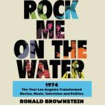 Rock Me on the Water 1974-The Year Los Angeles Transformed Movies, Music, Television and Politics, Ronald Brownstein