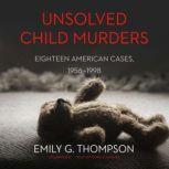Unsolved Child Murders Eighteen American Cases, 1956–1998, Emily G. Thompson