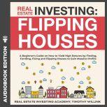 Real Estate Investing: Flipping Houses A Beginner's Guide on How to Yield High Returns by Finding, Funding, Fixing and Flipping Houses to Gain Massive Profits, Timothy Willink