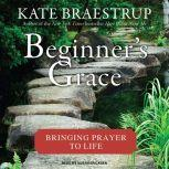 Beginner's Grace Bringing Prayer to Life, Kate Braestrup