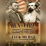 Men of Fire Grant, Forrest, and the Campaign that Decided the Civil War, Jack Hurst