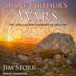 King Arthur's Wars The Anglo-Saxon Conquest of England, Jim Storr