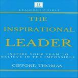 The Inspirational Leader Inspire Your Team To Believe In The Impossible, Gifford Thomas