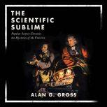 The Scientific Sublime Popular Science Unravels the Mysteries of the Universe, Alan G. Gross