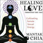 Healing Love through the Tao Cultivating Female Sexual Energy, Mantak Chia