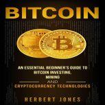 Bitcoin An Essential Beginner's Guide to Bitcoin Investing, Mining, and Cryptocurrency Technologies, Herbert Jones