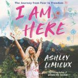 I Am Here The Journey from Fear to Freedom, Ashley LeMieux