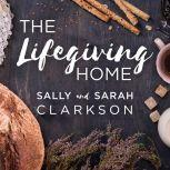 The Lifegiving Home Creating a Place of Belonging and Becoming, Sarah Clarkson