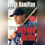 Beyond Belief Finding the Strength to Come Back, Josh Hamilton