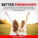 Better Friendships The Essential Guide on How to Build Lasting Friendships, Learn How to Make Great Friends and What it Takes to Make These Friendships Last, Jaycie Abbott