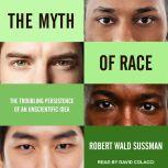 The Myth of Race The Troubling Persistence of an Unscientific Idea, Robert Wald Sussman