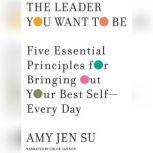 The Leader You Want to Be Five Essential Principles for Bringing Out Your Best Self--Every Day, Amy Jen Su