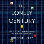 The Lonely Century How to Restore Human Connection in a World That's Pulling Apart, Noreena Hertz