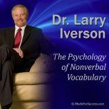The Psychology of Nonverbal Vocabulary How Make an Impact Using the 9 Aspects of Nonverbal Communication, Dr. Larry Iverson