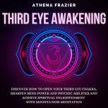 Third Eye Awakening: Discover How To Open Your Third Eye Chakra, Sharpen Mind Power And Psychic Abilities And Achieve Spiritual Enlightenment With Mindfulness Meditation, Athena Frazier
