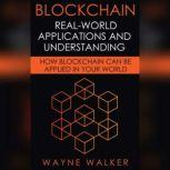 Blockchain: Real-World Applications And Understanding How Blockchain Can Be Applied In Your World, Wayne Walker