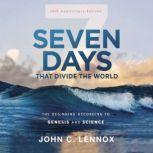Seven Days that Divide the World, 10th Anniversary Edition The Beginning According to Genesis and Science, John C. Lennox