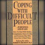 Coping With Difficult People In Business And In Life, Robert Bramson