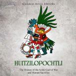 Huitzilopochtli: The History of the Aztec God of War and Human Sacrifice, Charles River Editors