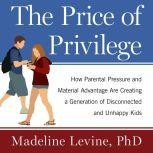 The Price of Privilege How Parental Pressure and Material Advantage Are Creating a Generation of Disconnected and Unhappy Kids, Ph.D Levine