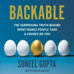 Backable The Surprising Truth Behind What Makes People Take a Chance on You, Suneel Gupta