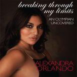 Breaking Through My Limits An Olympian Uncovered, Alexandra Orlando