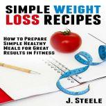 Simple Weight Loss Recipes How to Prepare Simple Healthy Meals for Great Results in Fitness, J. Steele