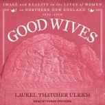 Good Wives Image and Reality in the Lives of Women in Northern New England, 1650-1750, Laurel Thatcher Ulrich
