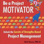 Be a Project Motivator Unlock the Secrets of Strengths-Based Project Management, Ruth Pearce